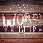 Words Really Do Matter!