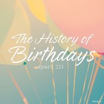 The History of Birthdays (Part II)